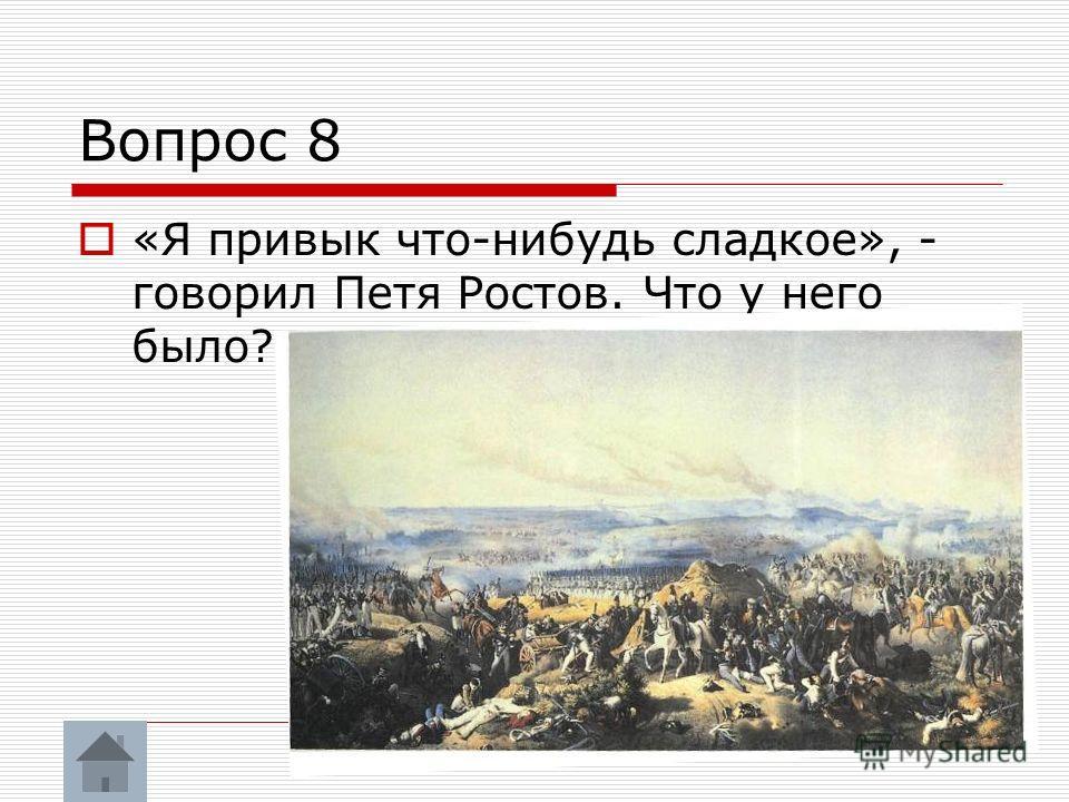 Вопрос 8 «Я привык что-нибудь сладкое», - говорил Петя Ростов. Что у него было?