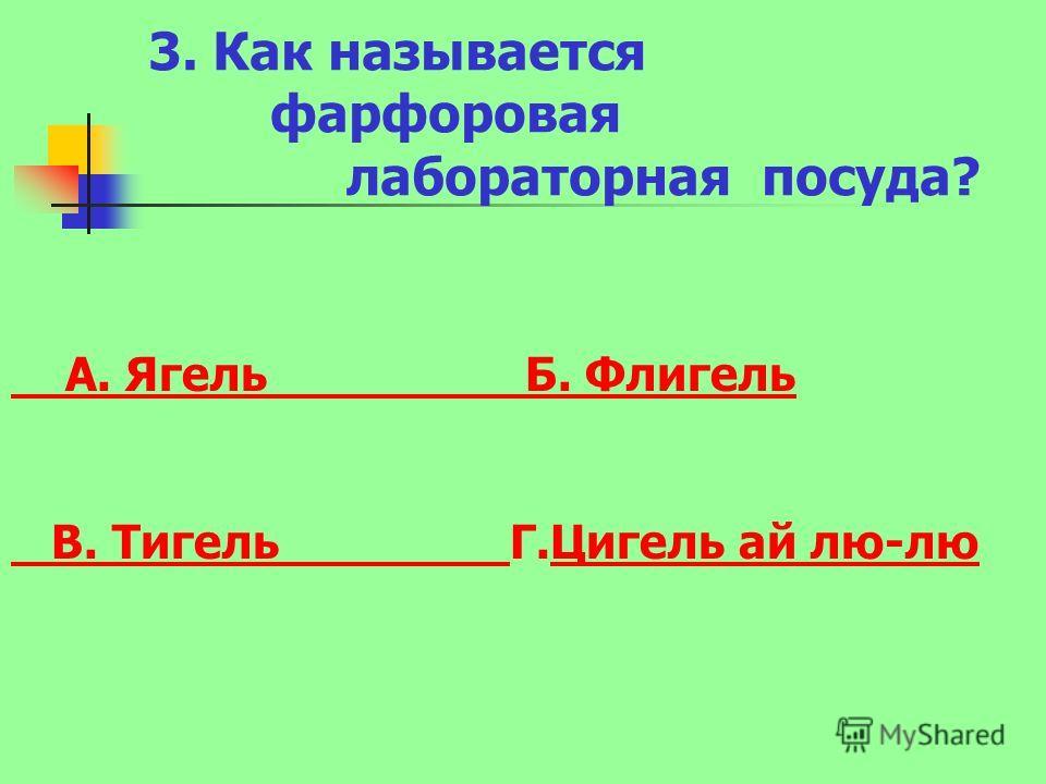 3. Как называется фарфоровая лабораторная посуда? А. Ягель Б. Флигель В. Тигель В. Тигель Г.Цигель ай лю-люЦигель ай лю-лю