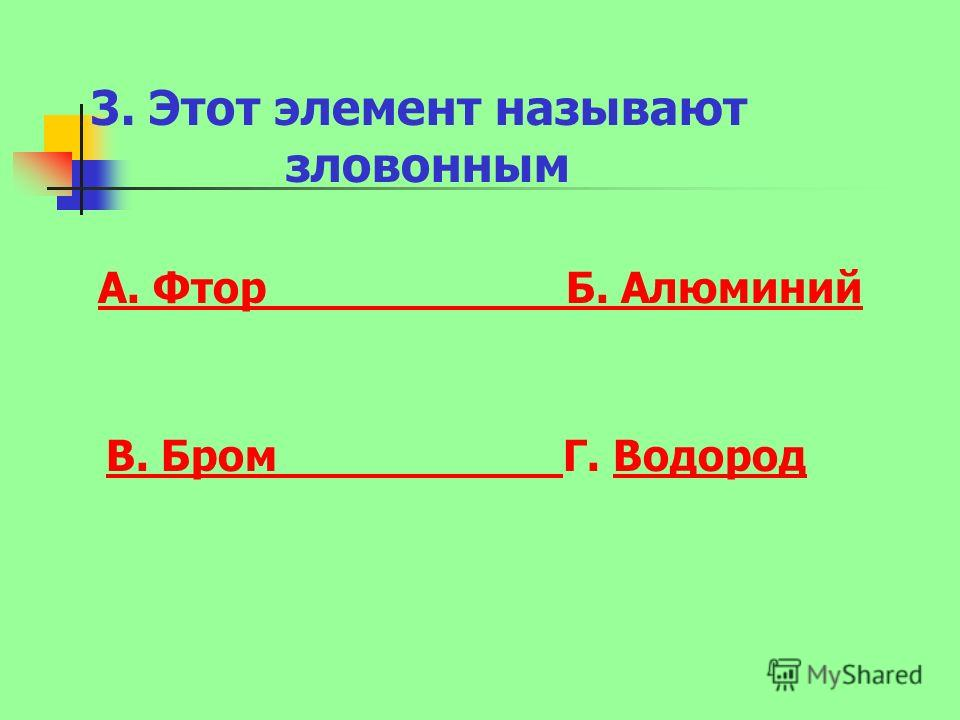 3. Этот элемент называют зловонным А. Фтор Б. Алюминий В. Бром В. Бром Г. ВодородВодород