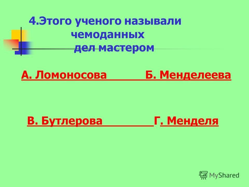 4.Этого ученого называли чемоданных дел мастером А. Ломоносова Б. Менделеева В. Бутлерова В. Бутлерова Г. Менделя. Менделя