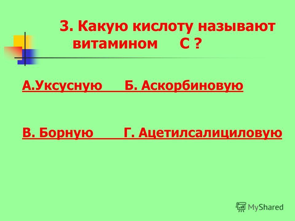 3. Какую кислоту называют витамином С ? А.Уксусную Б. Аскорбиновую В. Борную Г. Ацетилсалициловую