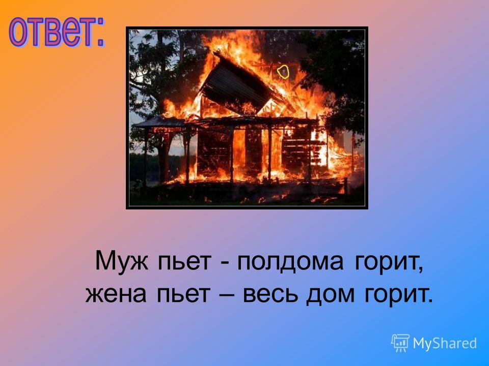 Муж пьет - полдома горит, жена пьет – весь дом горит.