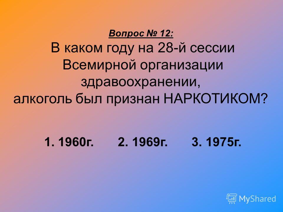 Вопрос 12: В каком году на 28-й сессии Всемирной организации здравоохранении, алкоголь был признан НАРКОТИКОМ? 1. 1960г. 2. 1969г. 3. 1975г.
