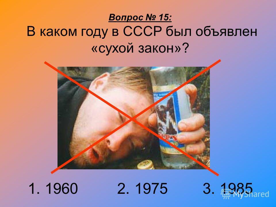 Вопрос 15: В каком году в СССР был объявлен «сухой закон»? 1. 1960 2. 1975 3. 1985
