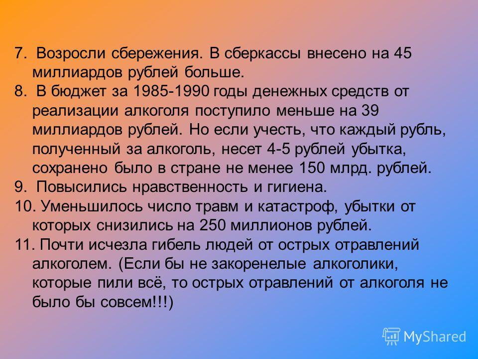 7. Возросли сбережения. В сберкассы внесено на 45 миллиардов рублей больше. 8. В бюджет за 1985-1990 годы денежных средств от реализации алкоголя поступило меньше на 39 миллиардов рублей. Но если учесть, что каждый рубль, полученный за алкоголь, несе