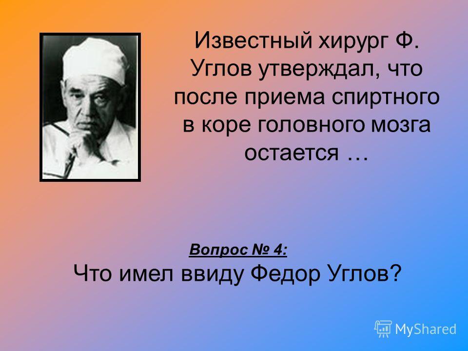 Известный хирург Ф. Углов утверждал, что после приема спиртного в коре головного мозга остается … Вопрос 4: Что имел ввиду Федор Углов?