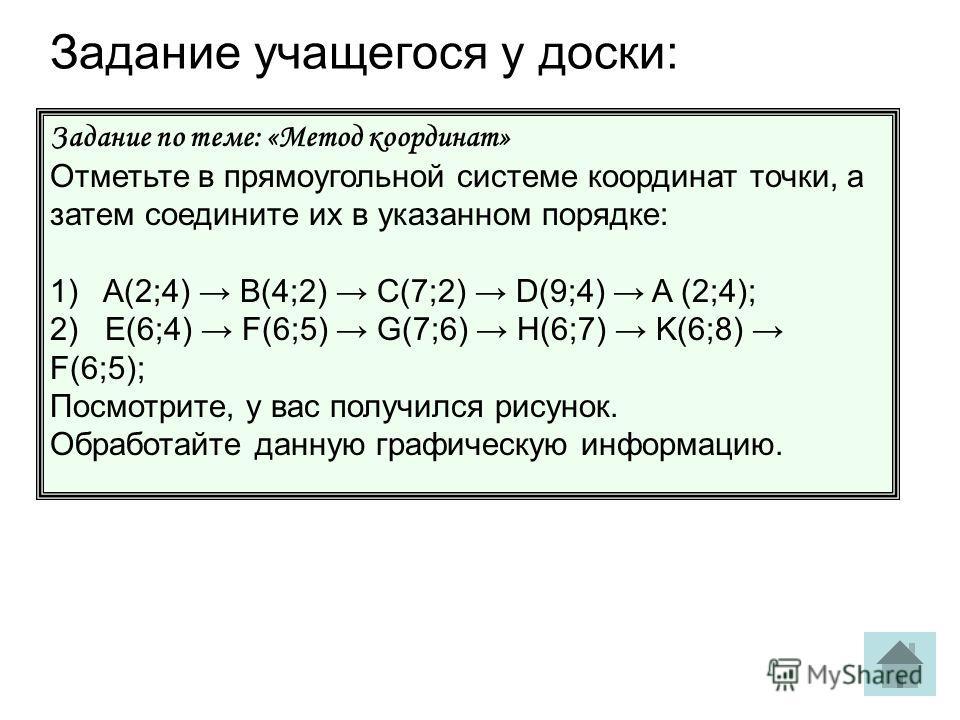 Задание учащегося у доски: Задание по теме: «Метод координат» Отметьте в прямоугольной системе координат точки, а затем соедините их в указанном порядке: 1) A(2;4) B(4;2) C(7;2) D(9;4) A (2;4); 2) E(6;4) F(6;5) G(7;6) H(6;7) K(6;8) F(6;5); Посмотрите