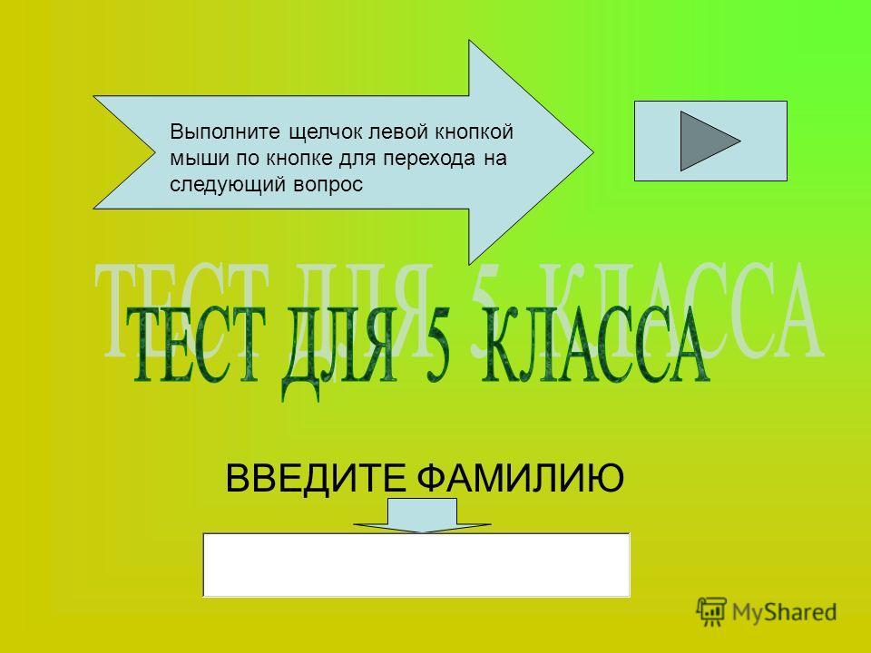 ВВЕДИТЕ ФАМИЛИЮ Выполните щелчок левой кнопкой мыши по кнопке для перехода на следующий вопрос