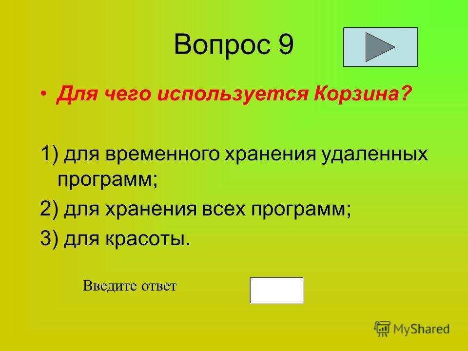 Вопрос 9 Для чего используется Корзина? 1) для временного хранения удаленных программ; 2) для хранения всех программ; 3) для красоты. Введите ответ
