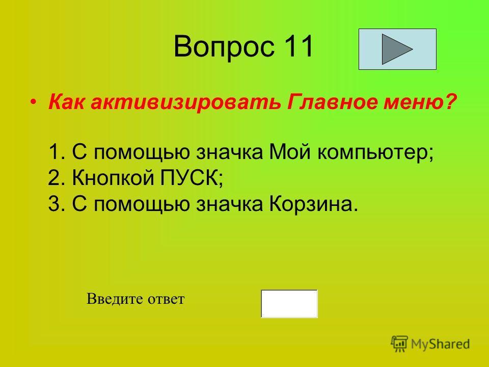 Вопрос 11 Как активизировать Главное меню? 1. С помощью значка Мой компьютер; 2. Кнопкой ПУСК; 3. С помощью значка Корзина. Введите ответ