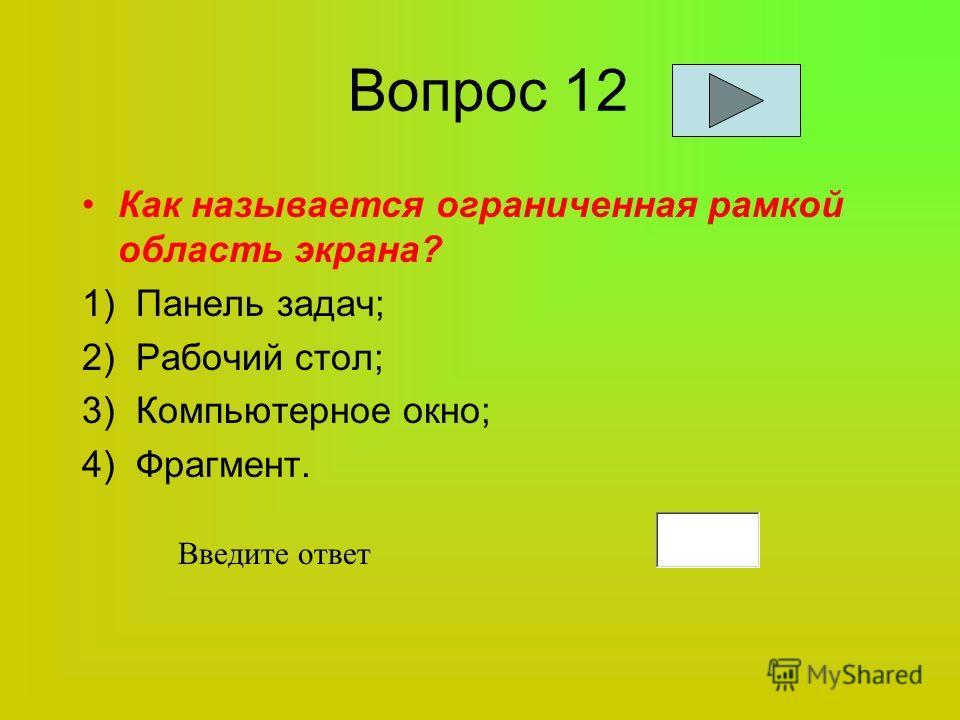 Вопрос 12 Как называется ограниченная рамкой область экрана? 1) Панель задач; 2) Рабочий стол; 3) Компьютерное окно; 4) Фрагмент. Введите ответ