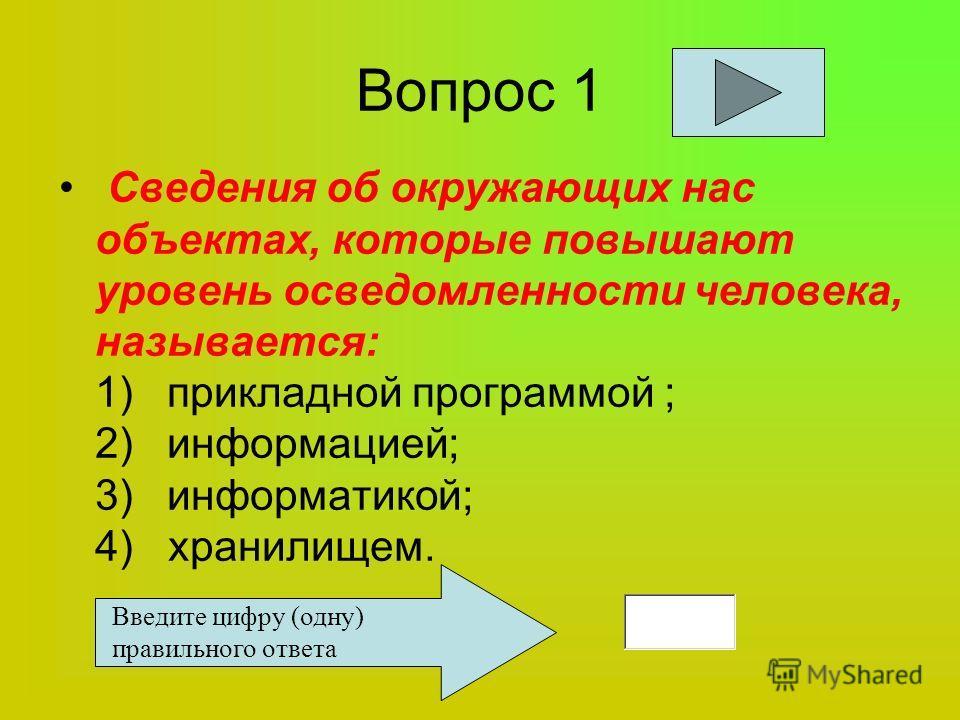 Вопрос 1 Сведения об окружающих нас объектах, которые повышают уровень осведомленности человека, называется: 1) прикладной программой ; 2) информацией; 3) информатикой; 4) хранилищем. Введите цифру (одну) правильного ответа