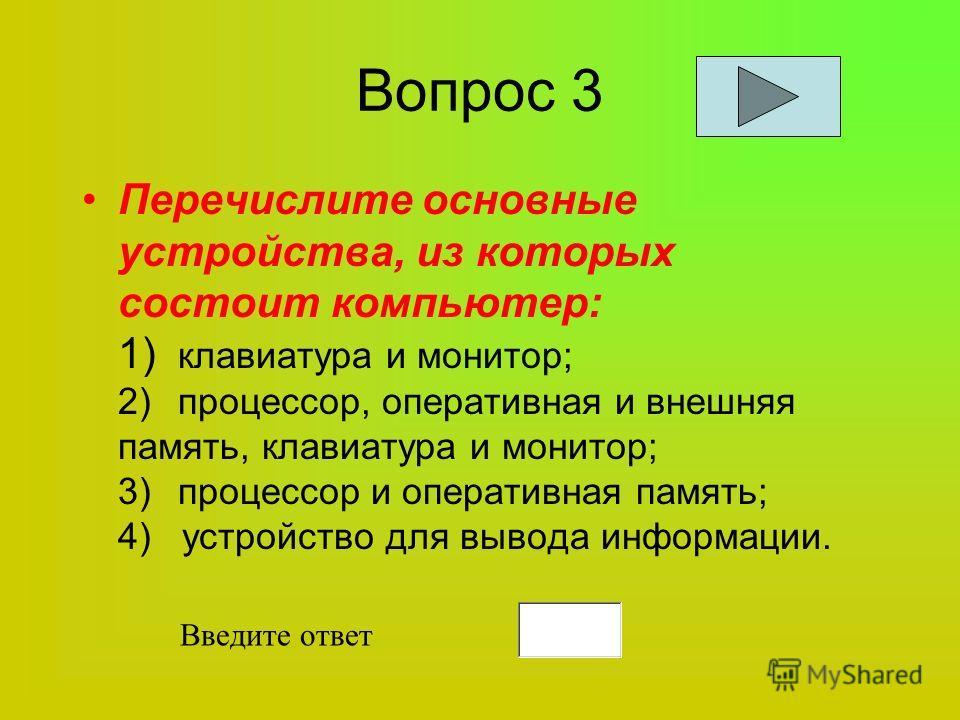 Вопрос 3 Перечислите основные устройства, из которых состоит компьютер: 1) клавиатура и монитор; 2)процессор, оперативная и внешняя память, клавиатура и монитор; 3)процессор и оперативная память; 4) устройство для вывода информации. Введите ответ