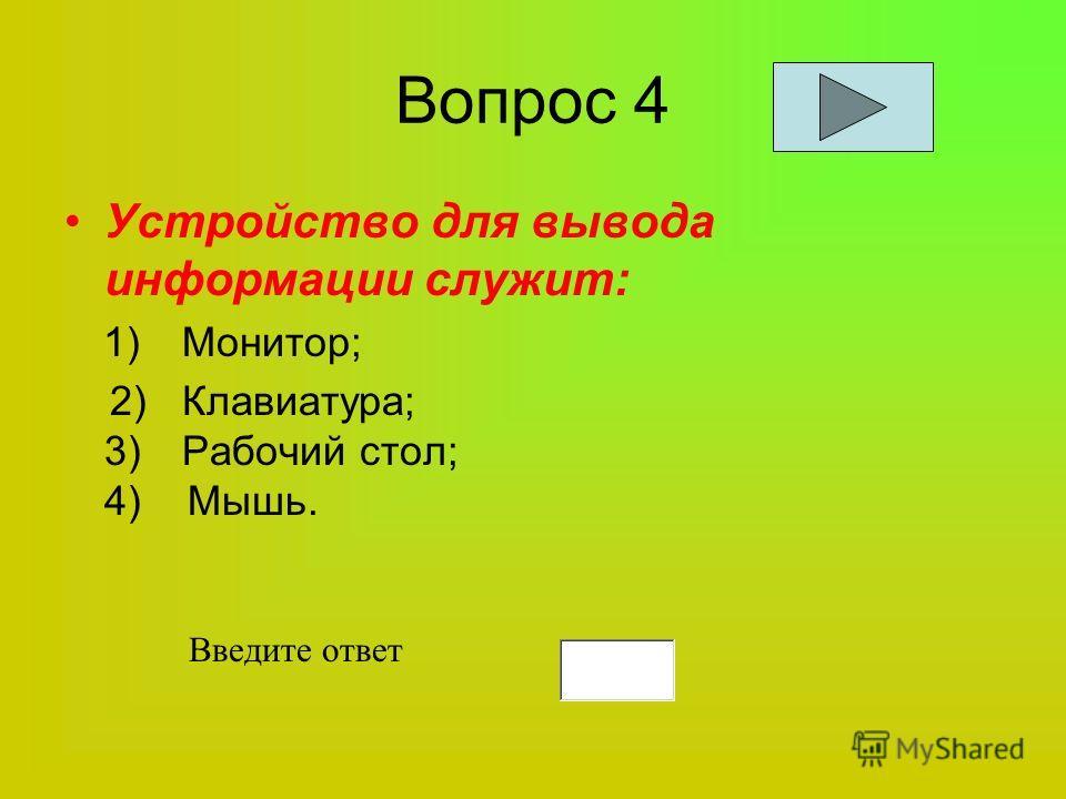 Вопрос 4 Устройство для вывода информации служит: 1) Монитор; 2) Клавиатура; 3) Рабочий стол; 4) Мышь. Введите ответ