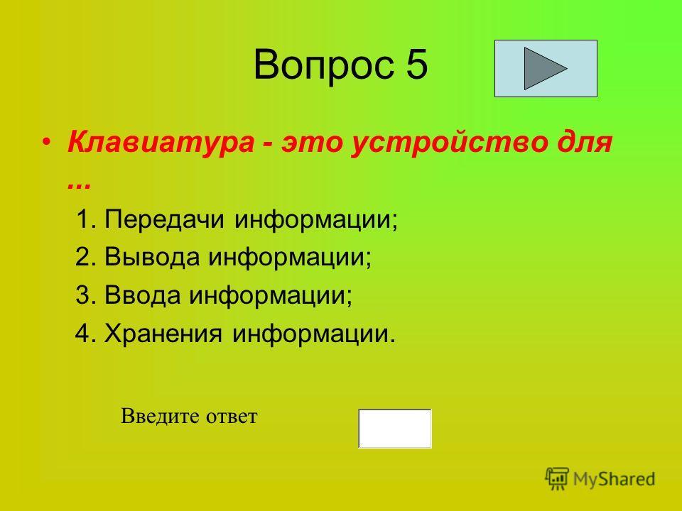 Вопрос 5 Клавиатура - это устройство для... 1. Передачи информации; 2. Вывода информации; 3. Ввода информации; 4. Хранения информации. Введите ответ