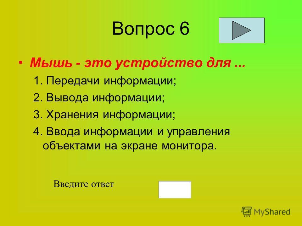 Вопрос 6 Мышь - это устройство для... 1. Передачи информации; 2. Вывода информации; 3. Хранения информации; 4. Ввода информации и управления объектами на экране монитора. Введите ответ
