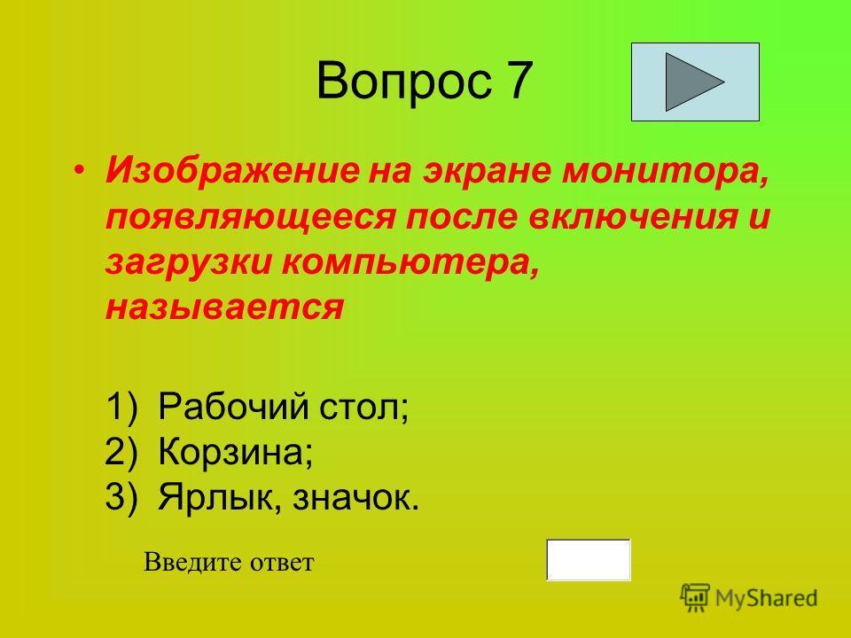 Вопрос 7 Изображение на экране монитора, появляющееся после включения и загрузки компьютера, называется 1)Рабочий стол; 2)Корзина; 3)Ярлык, значок. Введите ответ