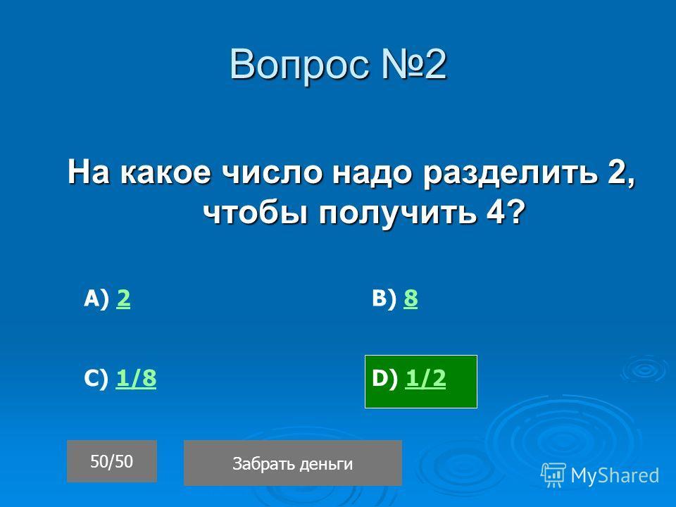 Вопрос 2 На какое число надо разделить 2, чтобы получить 4? 50/50 Забрать деньги D) 1/21/2 А) 22В) 88 С) 1/81/8