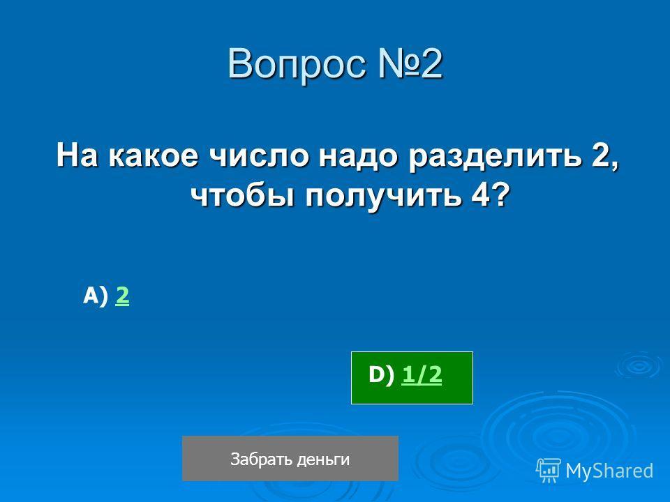 Вопрос 2 На какое число надо разделить 2, чтобы получить 4? Забрать деньги D) 1/21/2 А) 22