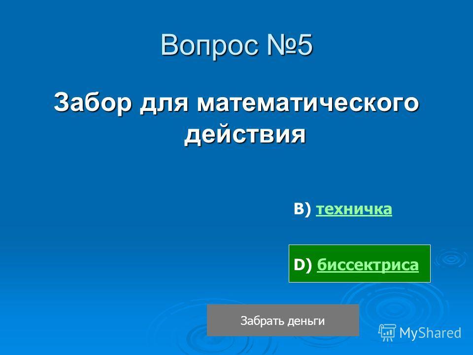 Вопрос 5 Забор для математического действия В) техничкатехничка D) биссектрисабиссектриса Забрать деньги
