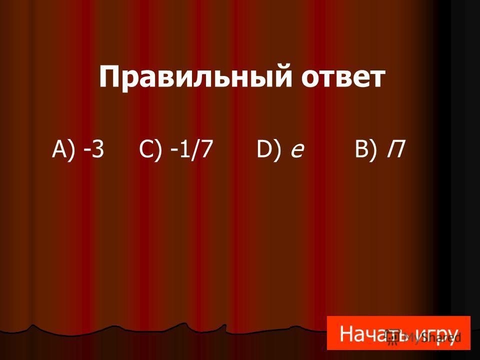 А) -3B) ПC) -1/7D) е Правильный ответ Начать игру