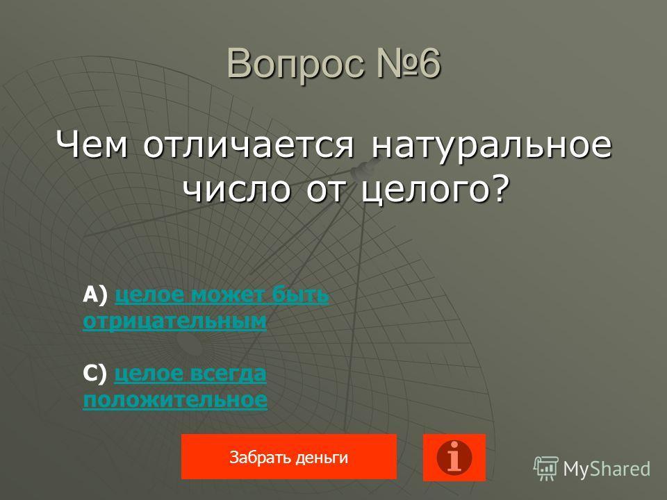 Вопрос 6 Чем отличается натуральное число от целого? Забрать деньги А) целое может быть отрицательнымцелое может быть отрицательным С) целое всегда положительноецелое всегда положительное
