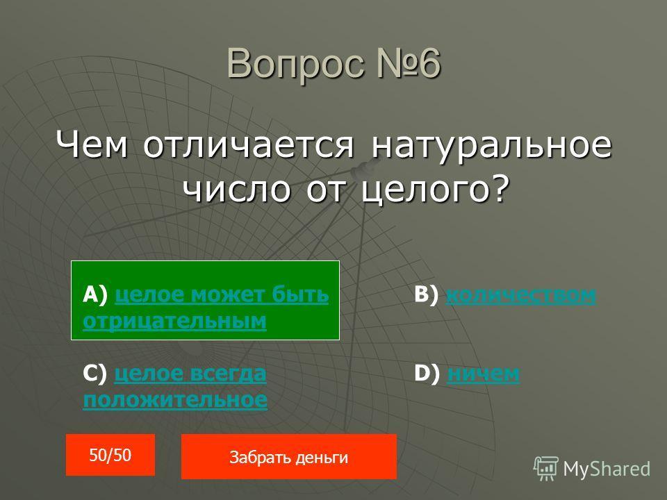 Вопрос 6 Чем отличается натуральное число от целого? 50/50 Забрать деньги А) целое может быть отрицательнымцелое может быть отрицательным С) целое всегда положительноецелое всегда положительное В) количествомколичеством D) ничемничем