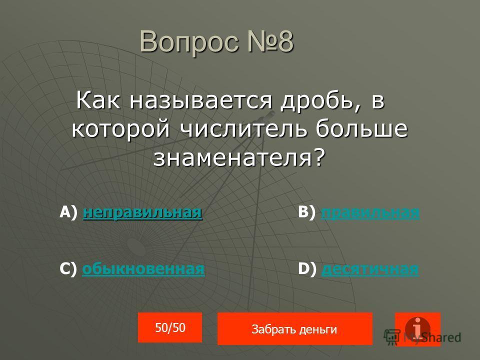 Вопрос 8 Как называется дробь, в которой числитель больше знаменателя? неправильная неправильная А) неправильнаянеправильнаяВ) правильнаяправильная С) обыкновеннаяобыкновеннаяD) десятичнаядесятичная 50/50 Забрать деньги