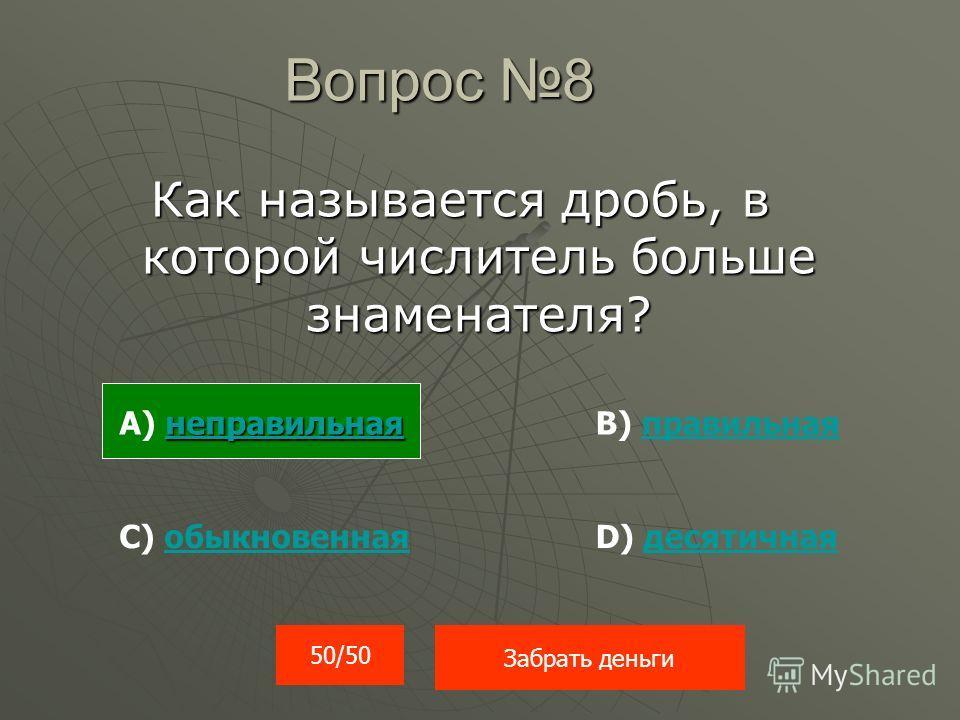 Вопрос 8 Как называется дробь, в которой числитель больше знаменателя? 50/50 Забрать деньги неправильная неправильная А) неправильнаянеправильнаяВ) правильнаяправильная С) обыкновеннаяобыкновеннаяD) десятичнаядесятичная