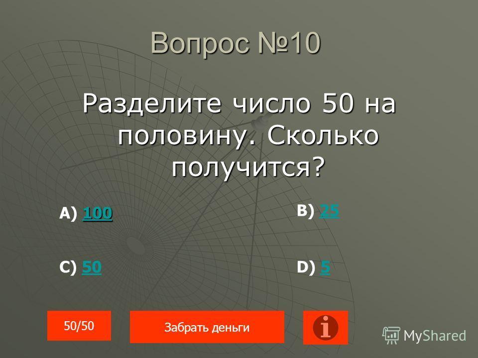 Вопрос 10 Разделите число 50 на половину. Сколько получится? 100 100 А) 100100 В) 2525 С) 5050D) 55 50/50 Забрать деньги