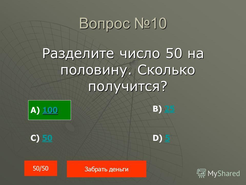 Вопрос 10 Разделите число 50 на половину. Сколько получится? 50/50 Забрать деньги 100 100 А) 100100 В) 2525 С) 5050D) 55