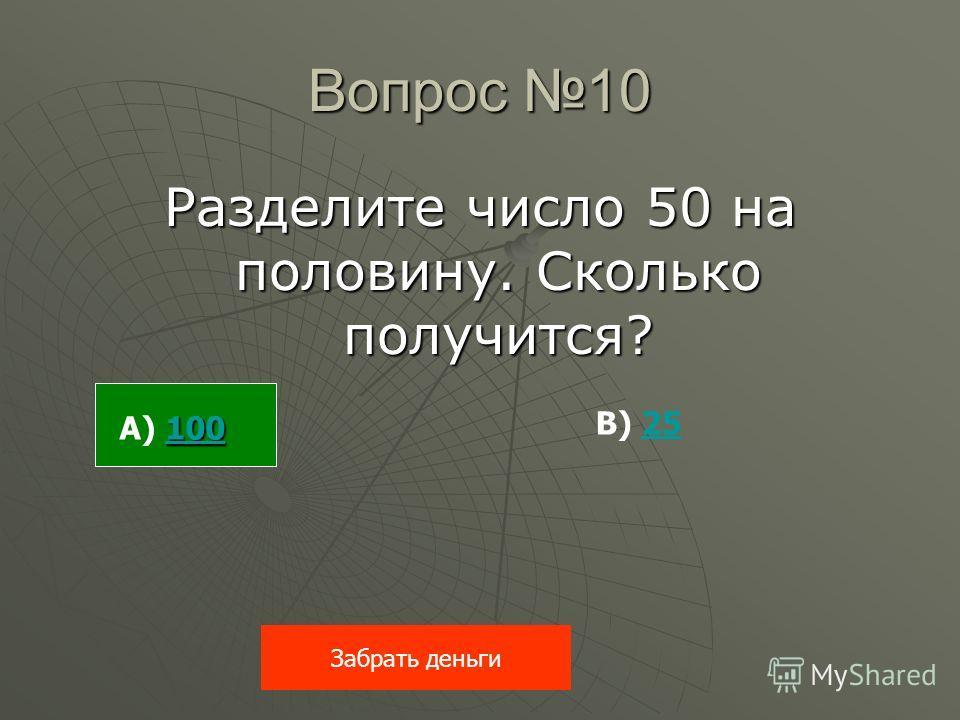 Вопрос 10 Разделите число 50 на половину. Сколько получится? Забрать деньги 100 100 А) 100100 В) 2525