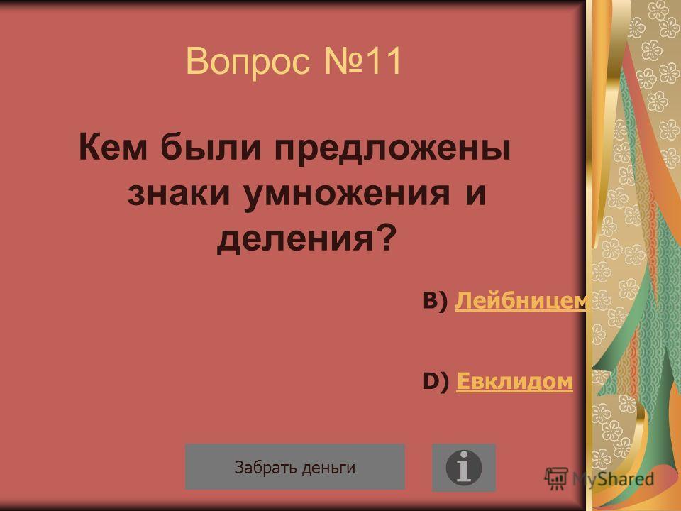 Вопрос 11 Кем были предложены знаки умножения и деления? Забрать деньги В) ЛейбницемЛейбницем D) ЕвклидомЕвклидом