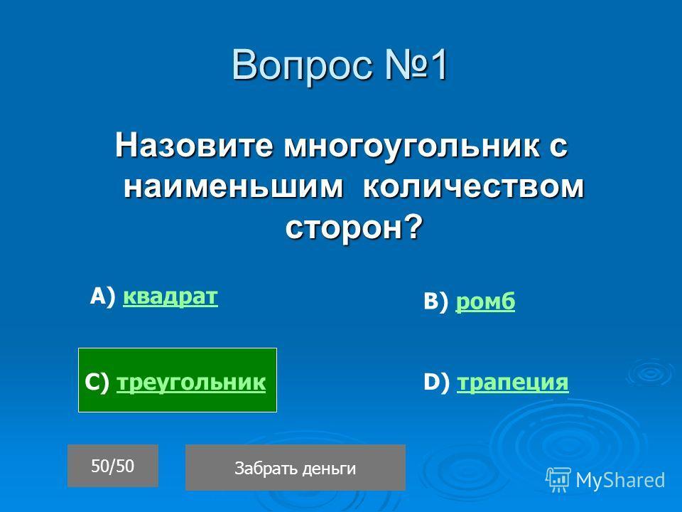 Вопрос 1 Назовите многоугольник с наименьшим количеством сторон? Забрать деньги 50/50 А) квадратквадрат С) треугольниктреугольник В) ромбромб D) трапециятрапеция