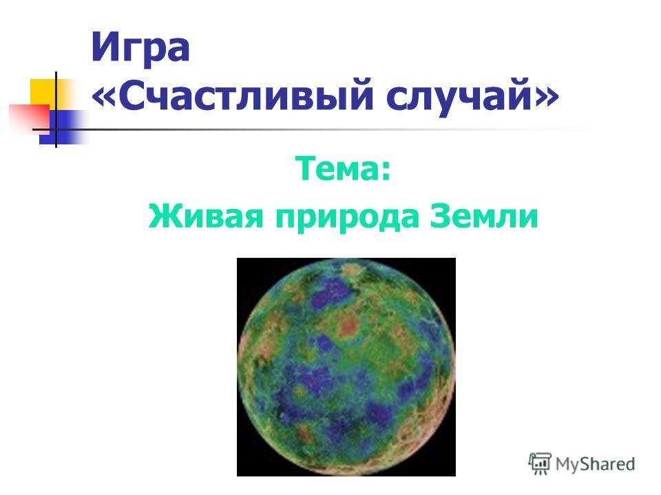 Игра «Счастливый случай» Тема: Живая природа Земли