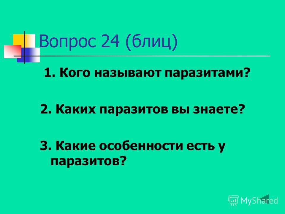 Вопрос 24 (блиц) 1. Кого называют паразитами? 2. Каких паразитов вы знаете? 3. Какие особенности есть у паразитов?