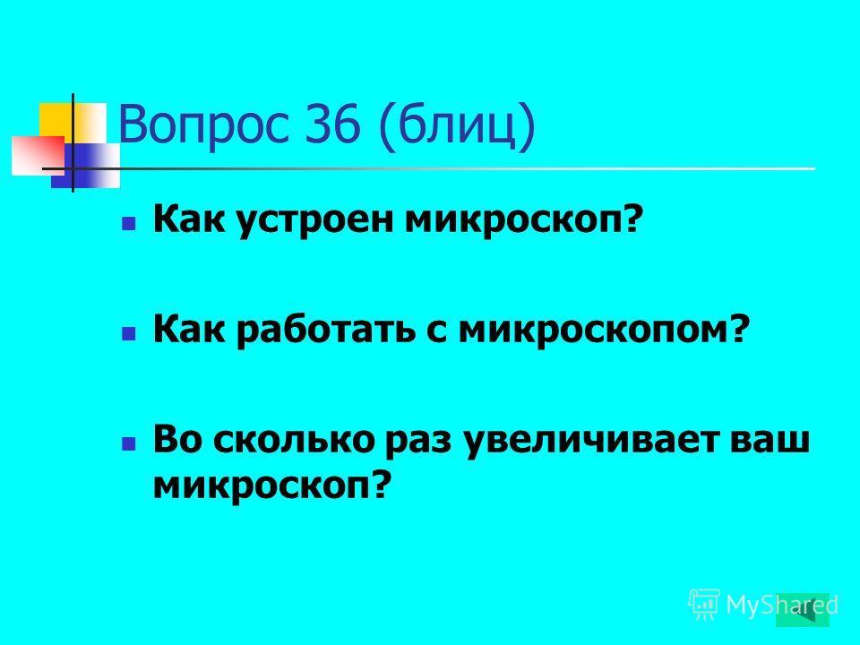 Вопрос 36 (блиц) Как устроен микроскоп? Как работать с микроскопом? Во сколько раз увеличивает ваш микроскоп?