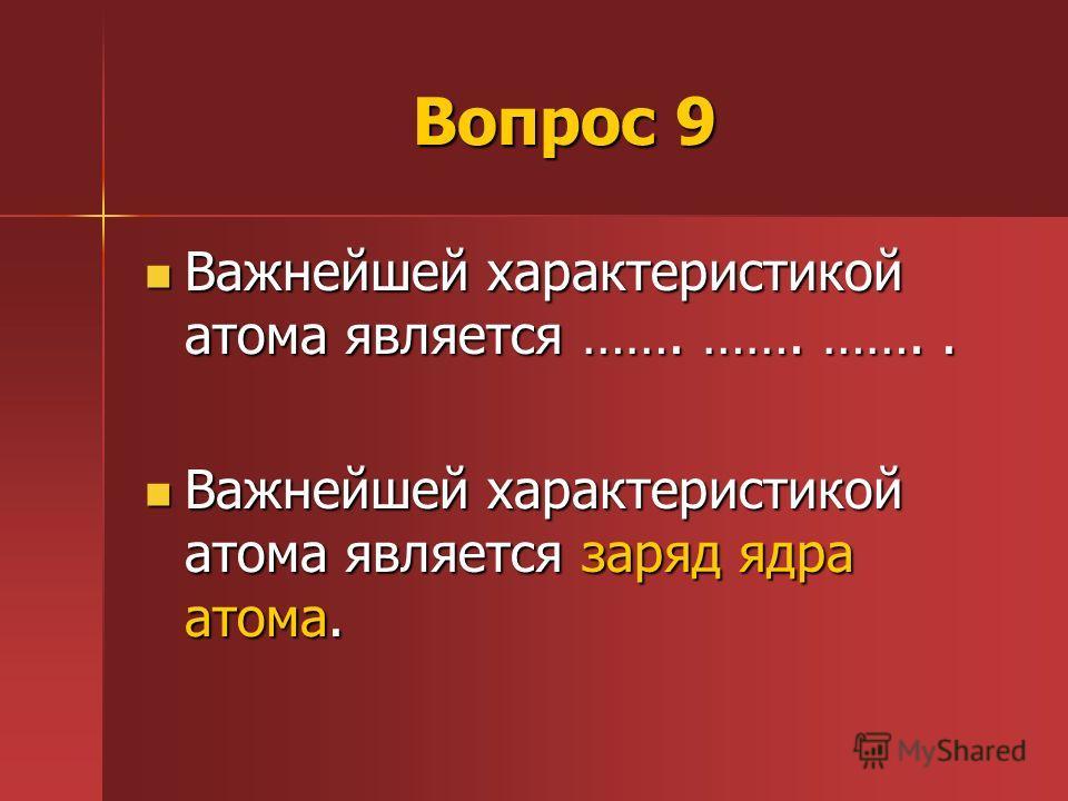 Вопрос 9 Важнейшей характеристикой атома является ……. ……. …….. Важнейшей характеристикой атома является ……. ……. …….. Важнейшей характеристикой атома является заряд ядра атома. Важнейшей характеристикой атома является заряд ядра атома.