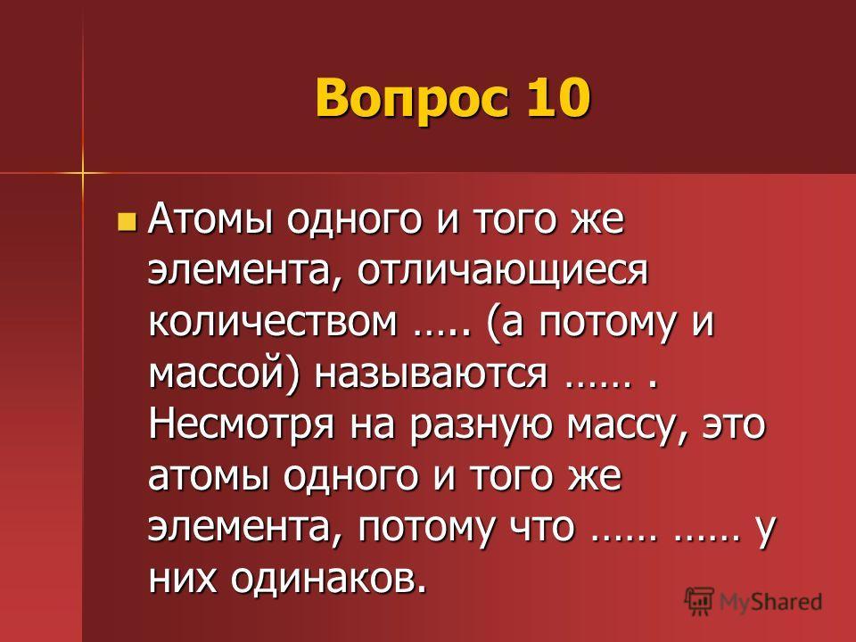 Вопрос 10 Атомы одного и того же элемента, отличающиеся количеством ….. (а потому и массой) называются ……. Несмотря на разную массу, это атомы одного и того же элемента, потому что …… …… у них одинаков. Атомы одного и того же элемента, отличающиеся к