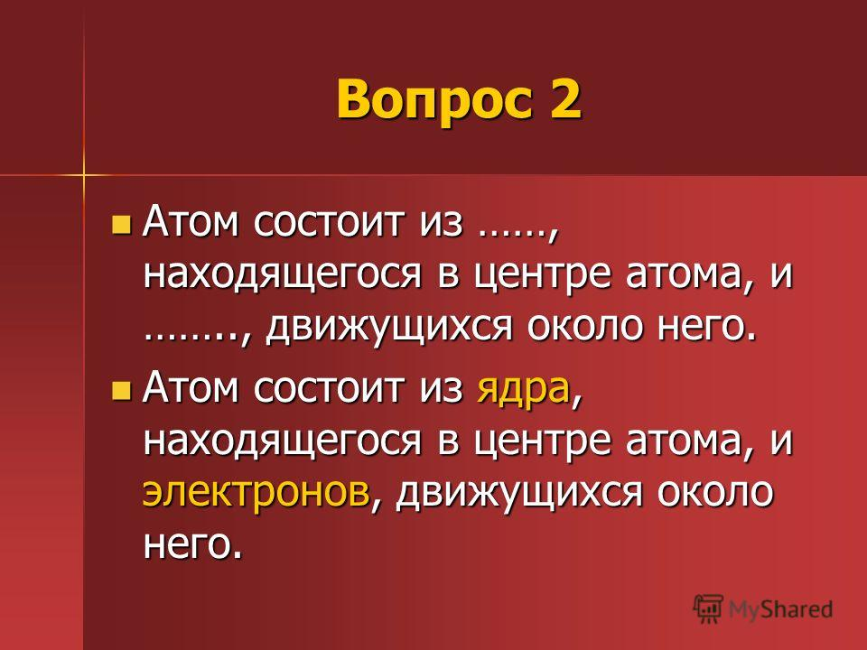 Вопрос 2 Атом состоит из ……, находящегося в центре атома, и …….., движущихся около него. Атом состоит из ……, находящегося в центре атома, и …….., движущихся около него. Атом состоит из ядра, находящегося в центре атома, и электронов, движущихся около