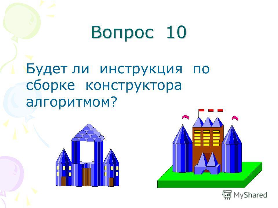 Вопрос 10 Будет ли инструкция по сборке конструктора алгоритмом?