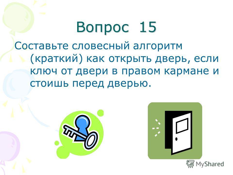 Вопрос 15 Составьте словесный алгоритм (краткий) как открыть дверь, если ключ от двери в правом кармане и стоишь перед дверью.