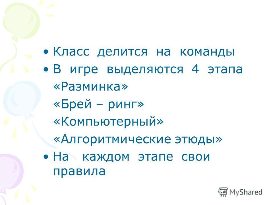 Класс делится на команды В игре выделяются 4 этапа «Разминка» «Брей – ринг» «Компьютерный» «Алгоритмические этюды» На каждом этапе свои правила
