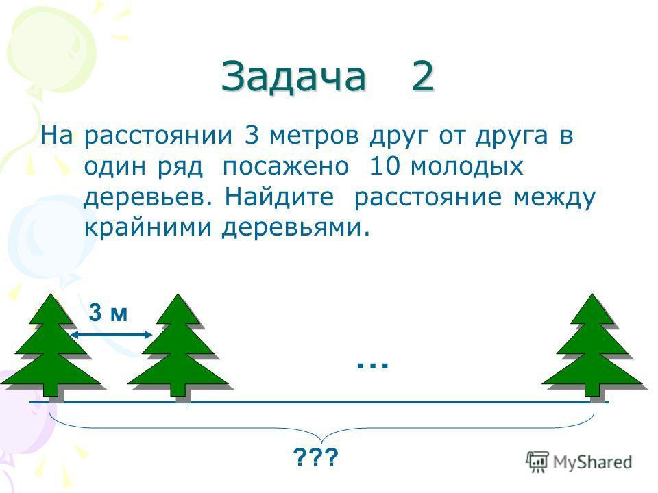 Задача 2 На расстоянии 3 метров друг от друга в один ряд посажено 10 молодых деревьев. Найдите расстояние между крайними деревьями. ??? … 3 м