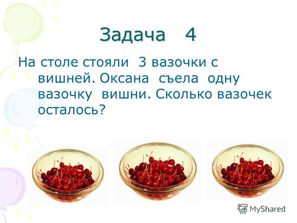 Задача 4 На столе стояли 3 вазочки с вишней. Оксана съела одну вазочку вишни. Сколько вазочек осталось?