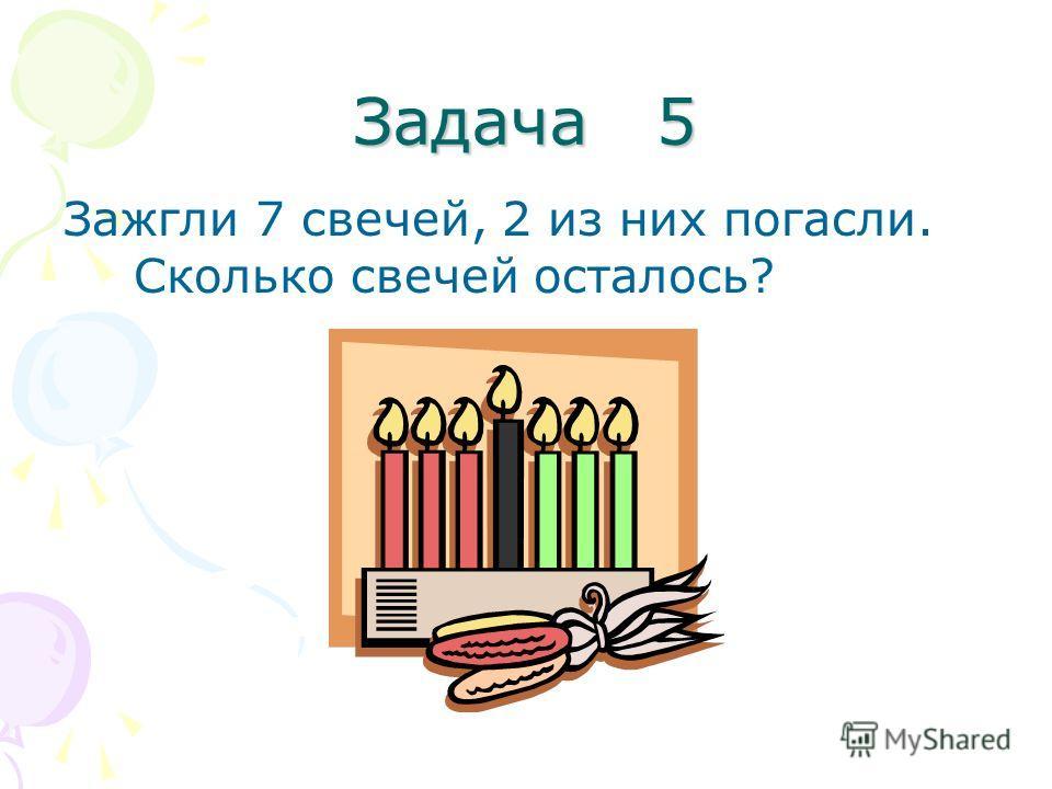 Задача 5 Зажгли 7 свечей, 2 из них погасли. Сколько свечей осталось?