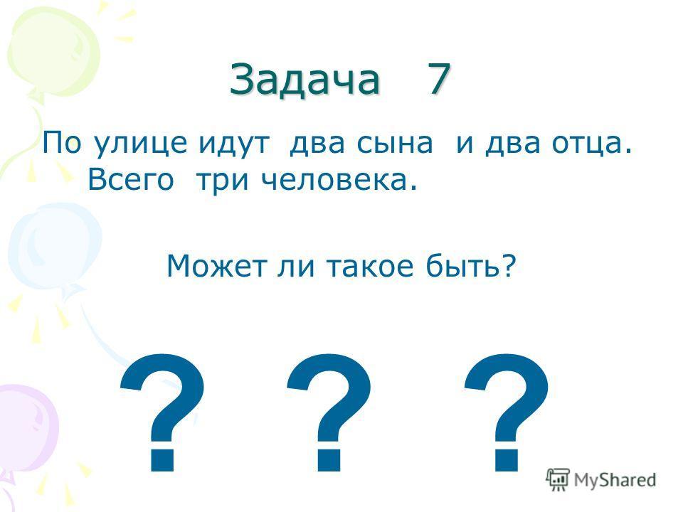Задача 7 По улице идут два сына и два отца. Всего три человека. Может ли такое быть? ???