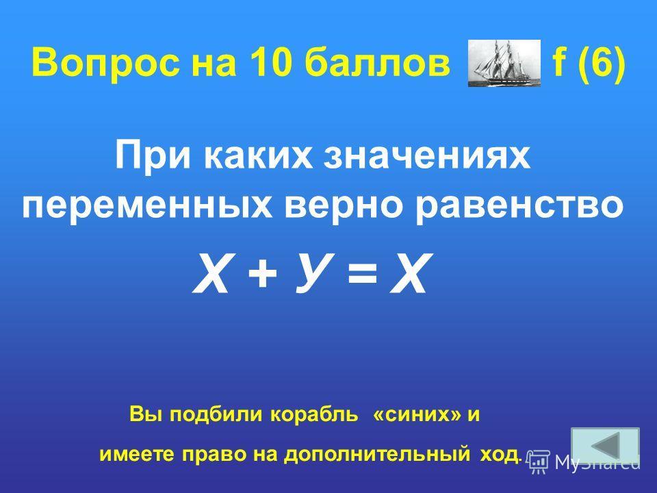 Вопрос на 10 баллов f (6) При каких значениях переменных верно равенство Х + У = Х Вы подбили корабль «синих» и имеете право на дополнительный ход.