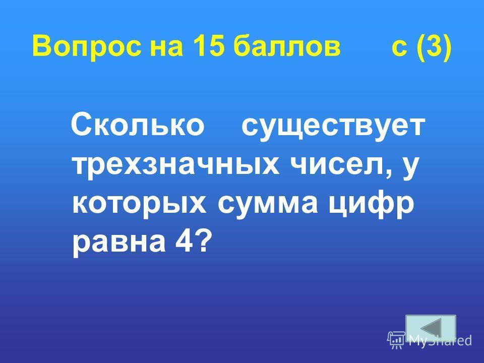 Вопрос на 15 баллов c (3) Сколько существует трехзначных чисел, у которых сумма цифр равна 4?