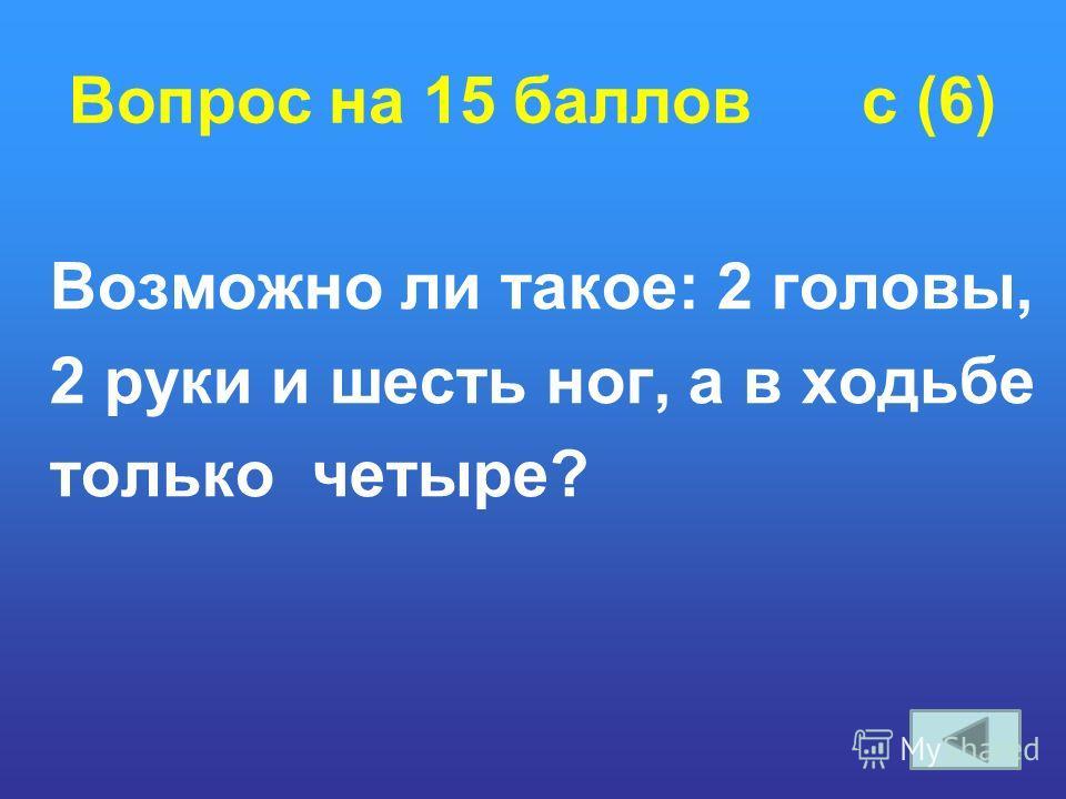Вопрос на 15 баллов c (6) Возможно ли такое: 2 головы, 2 руки и шесть ног, а в ходьбе только четыре?